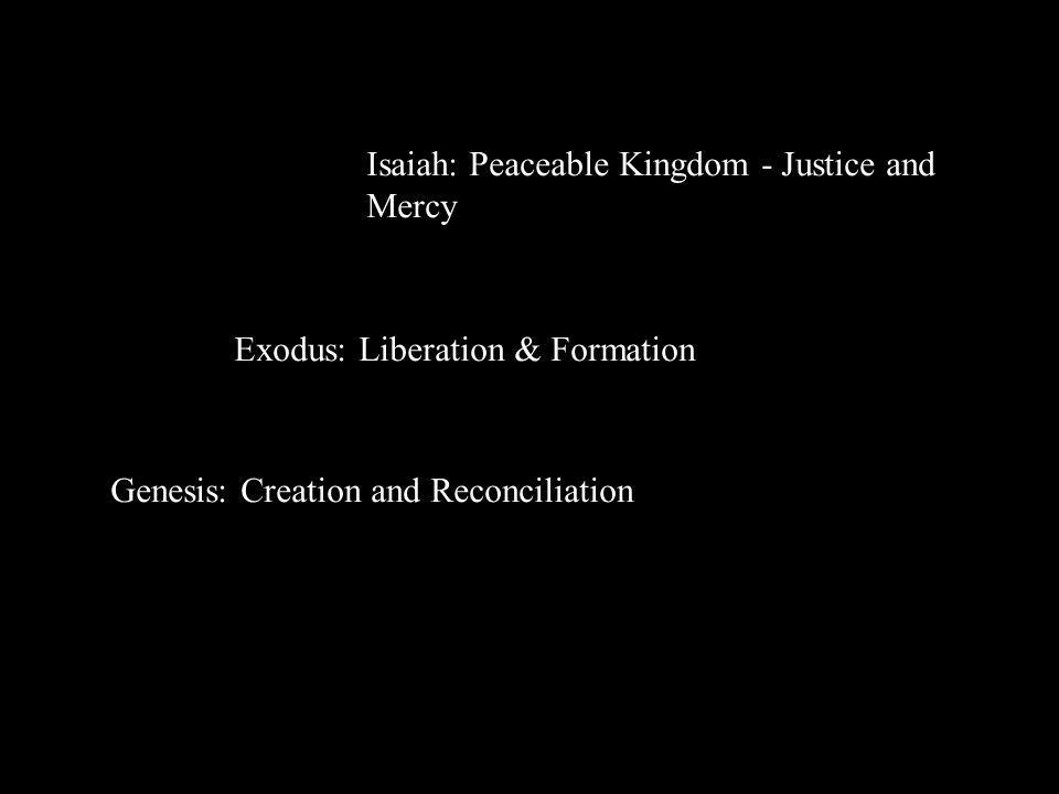 Exodus: Liberation & Formation Genesis: Creation and Reconciliation Isaiah: Peaceable Kingdom - Justice and Mercy