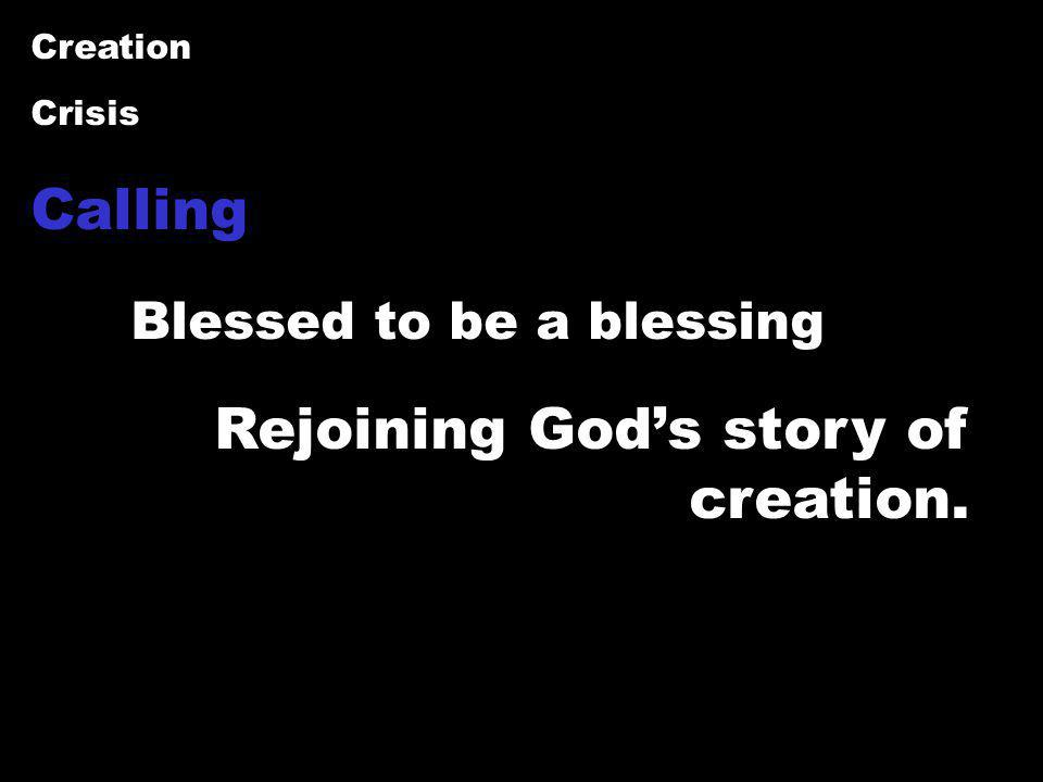 Creation Crisis Calling Blessed to be a blessing Rejoining God's story of creation.