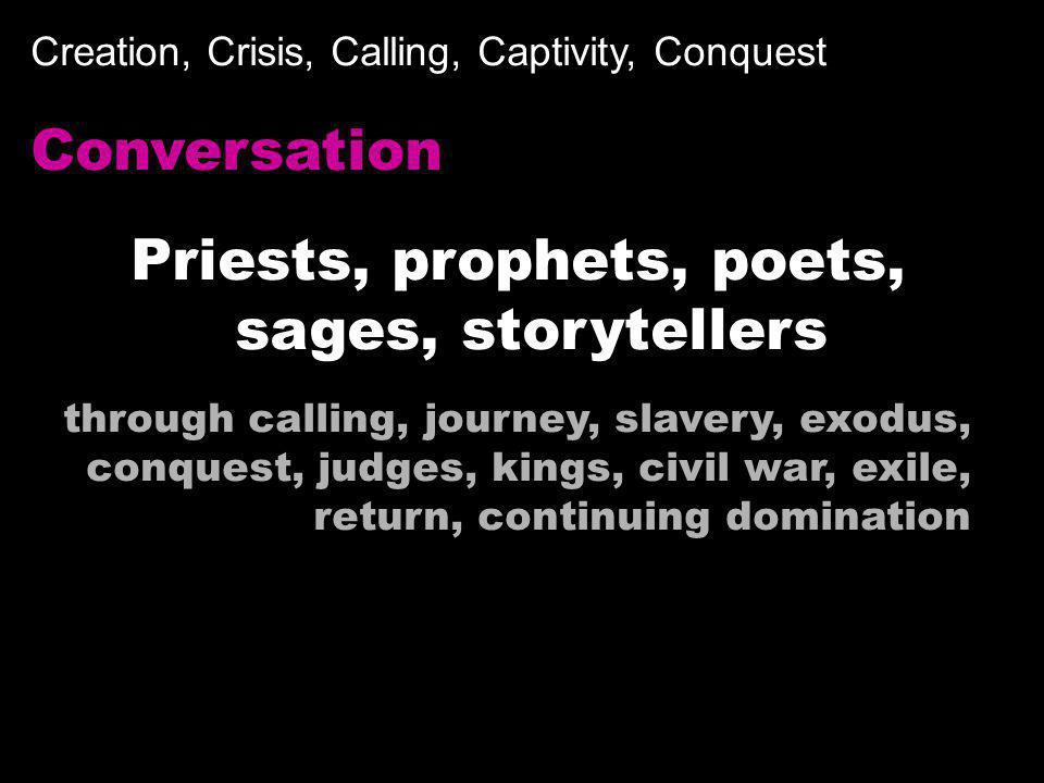 Creation, Crisis, Calling, Captivity, Conquest Conversation Priests, prophets, poets, sages, storytellers through calling, journey, slavery, exodus, c