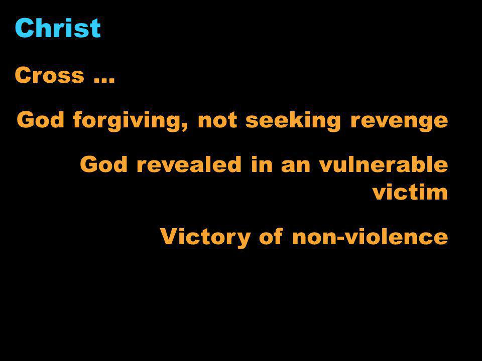 Christ Cross … God forgiving, not seeking revenge God revealed in an vulnerable victim Victory of non-violence