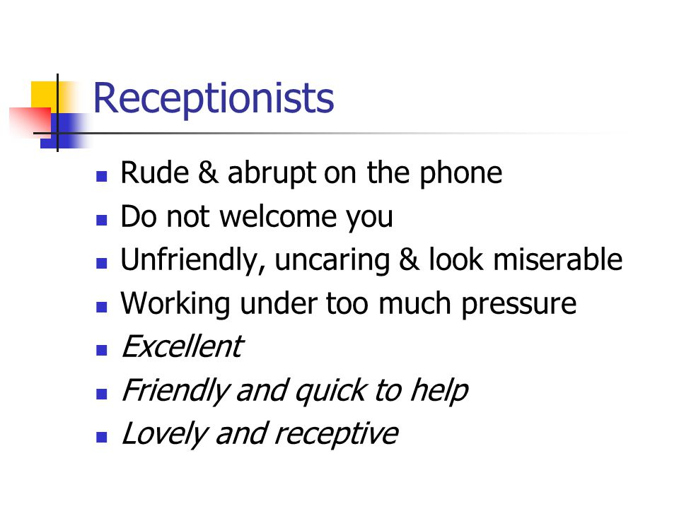 Receptionists Rude & abrupt on the phone Do not welcome you Unfriendly, uncaring & look miserable Working under too much pressure Excellent Friendly and quick to help Lovely and receptive