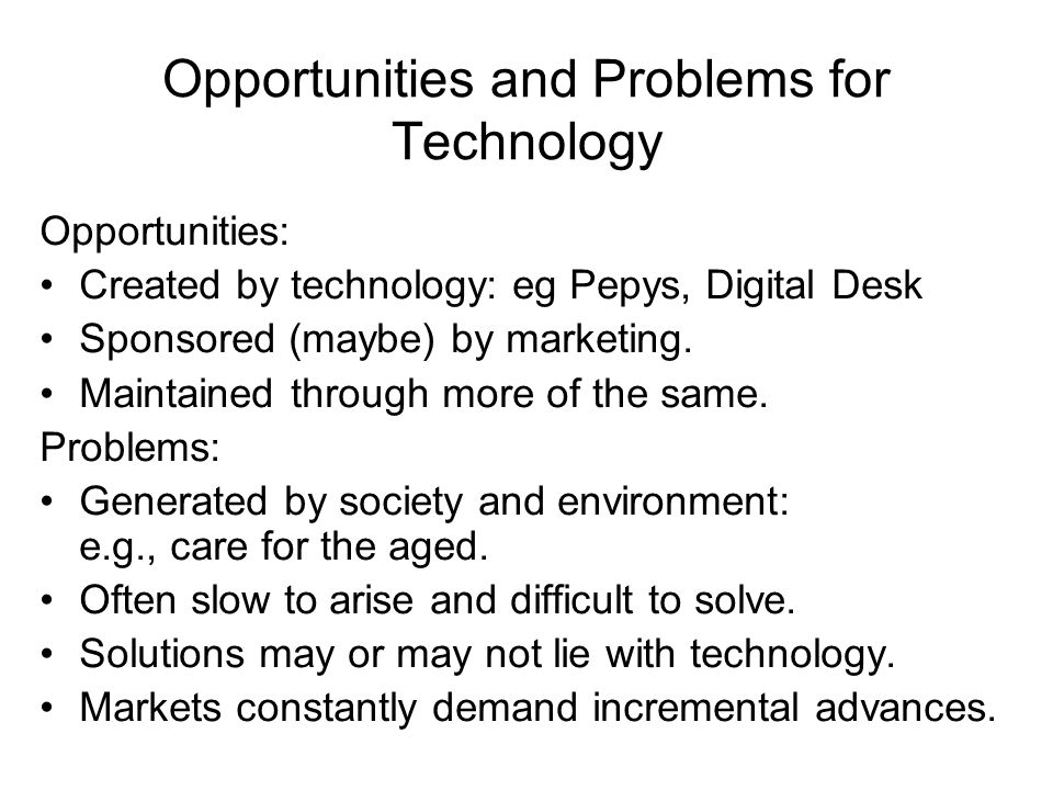 Opportunities and Problems for Technology Opportunities: Created by technology: eg Pepys, Digital Desk Sponsored (maybe) by marketing.