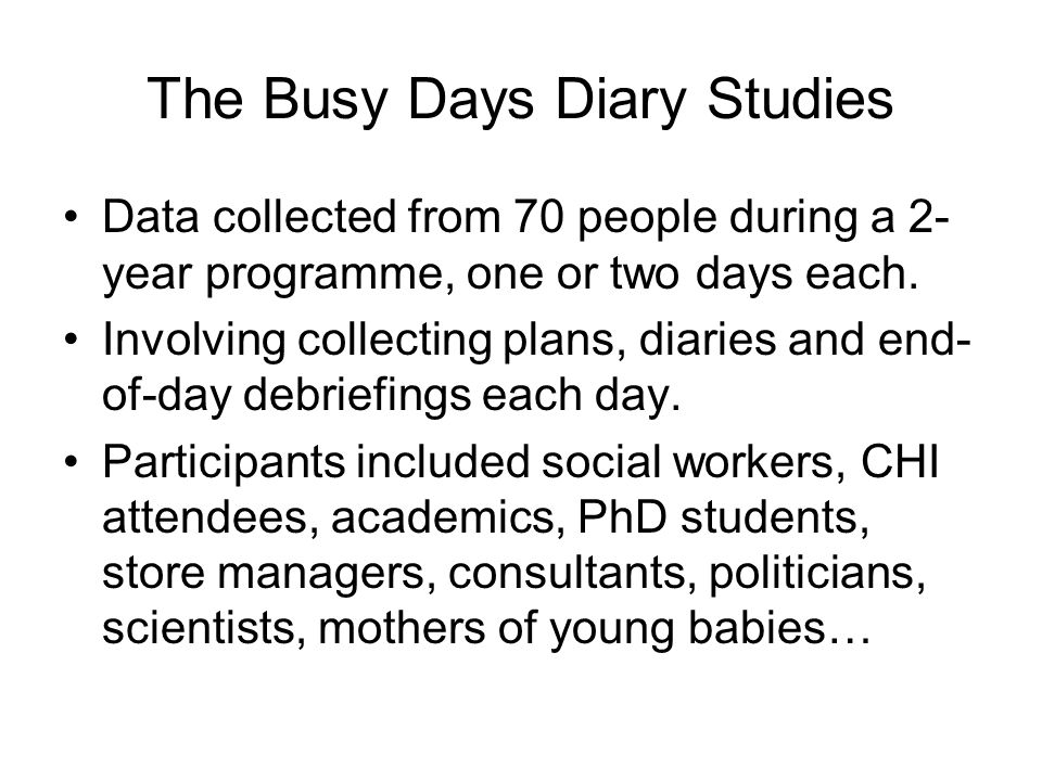 The Busy Days Diary Studies Data collected from 70 people during a 2- year programme, one or two days each.
