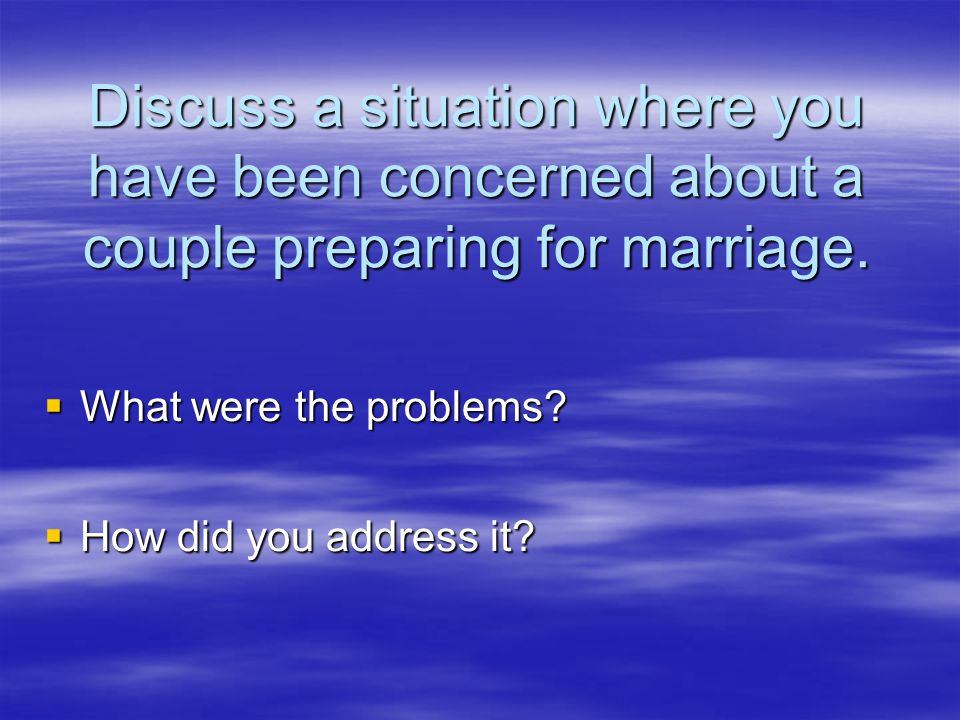 Discuss a situation where you have been concerned about a couple preparing for marriage.