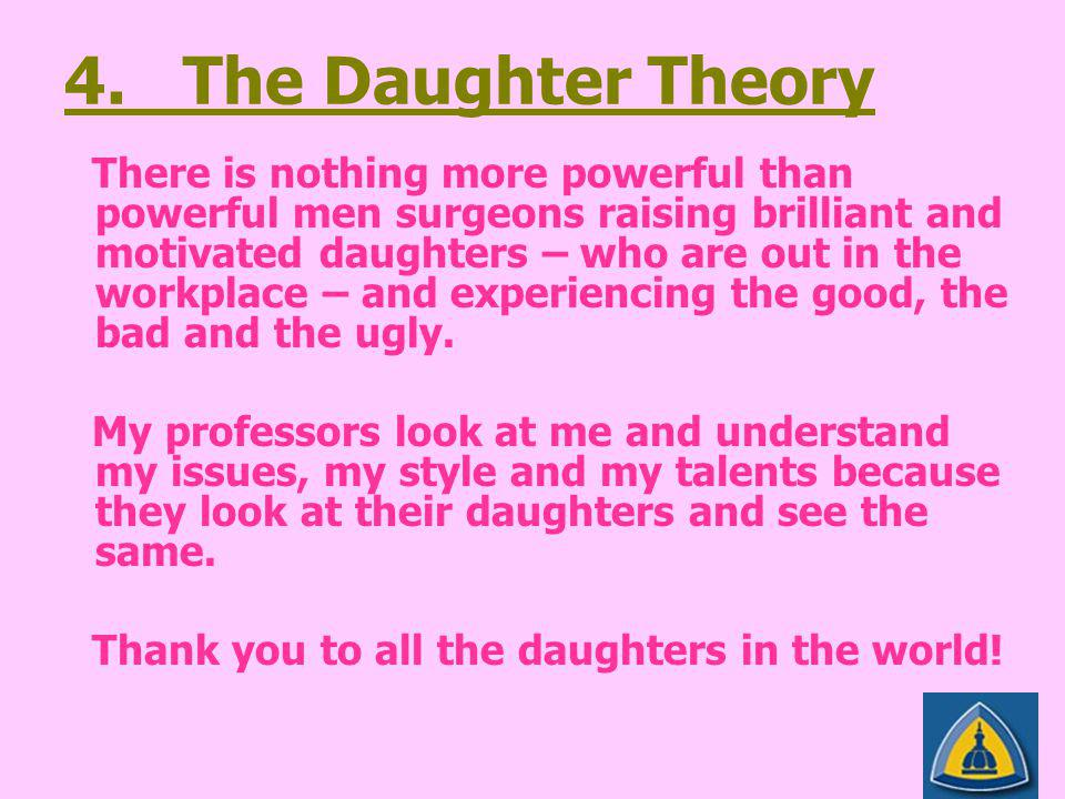 4. The Daughter Theory There is nothing more powerful than powerful men surgeons raising brilliant and motivated daughters – who are out in the workpl