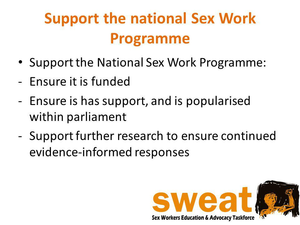 Support the national Sex Work Programme Support the National Sex Work Programme: -Ensure it is funded -Ensure is has support, and is popularised withi