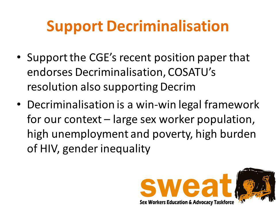 Support Decriminalisation Support the CGE's recent position paper that endorses Decriminalisation, COSATU's resolution also supporting Decrim Decriminalisation is a win-win legal framework for our context – large sex worker population, high unemployment and poverty, high burden of HIV, gender inequality