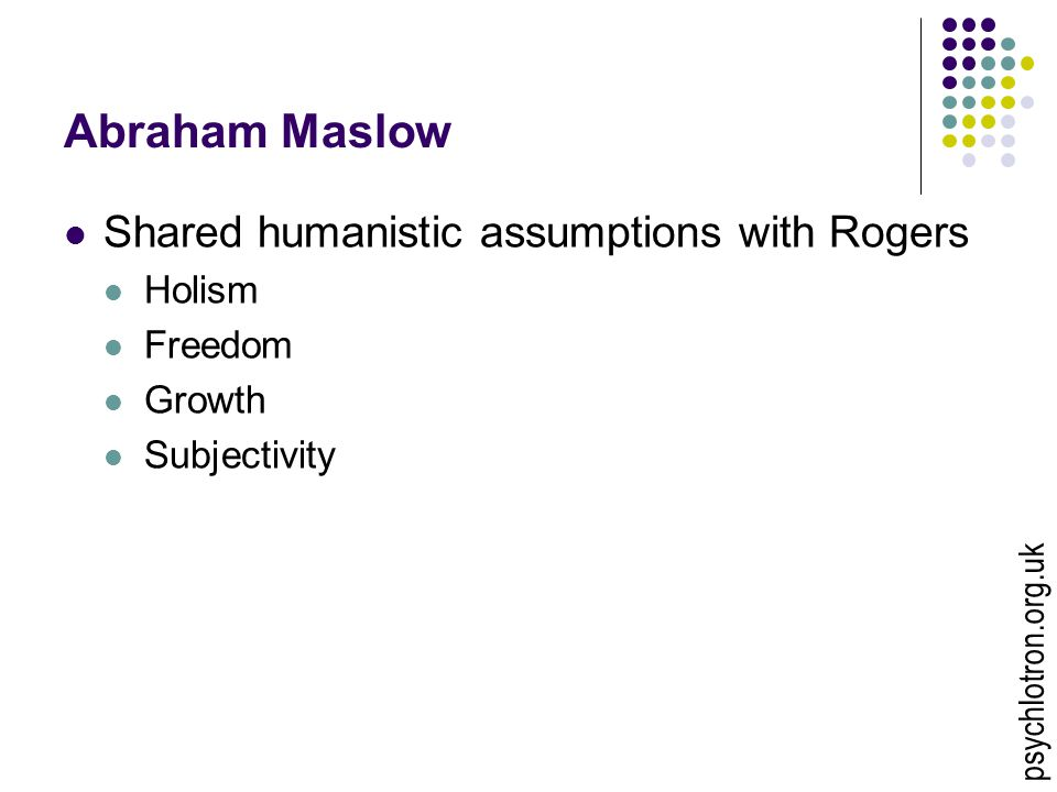 Abraham Maslow Shared humanistic assumptions with Rogers Holism Freedom Growth Subjectivity psychlotron.org.uk