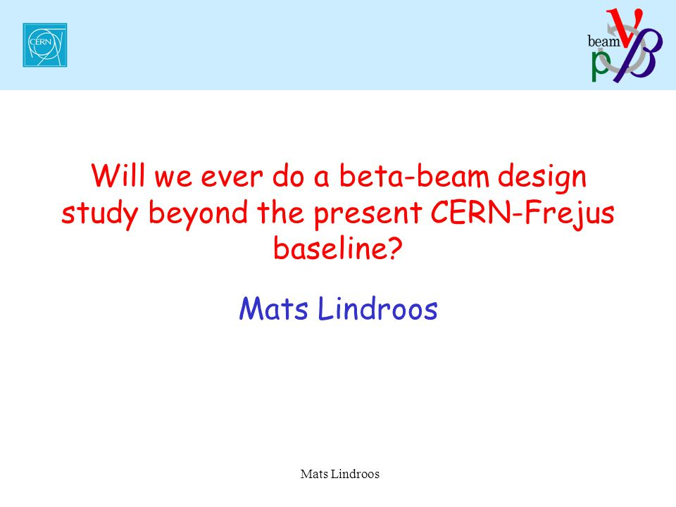 Mats Lindroos Will we ever do a beta-beam design study beyond the present CERN-Frejus baseline.