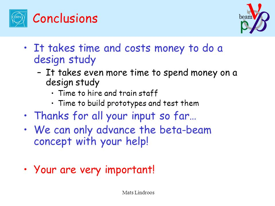 Mats Lindroos Conclusions It takes time and costs money to do a design study –It takes even more time to spend money on a design study Time to hire an