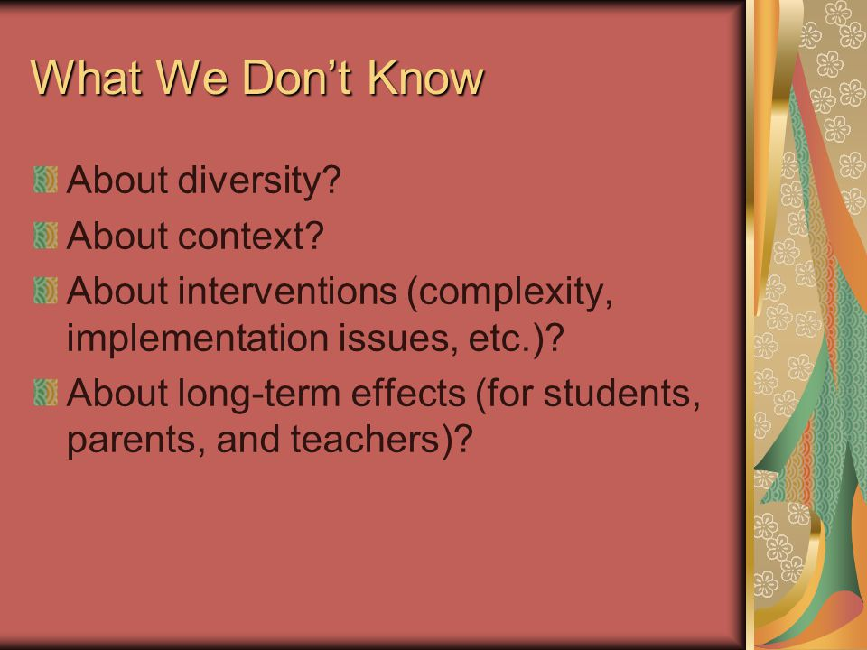 What We Don't Know About diversity? About context? About interventions (complexity, implementation issues, etc.)? About long-term effects (for student