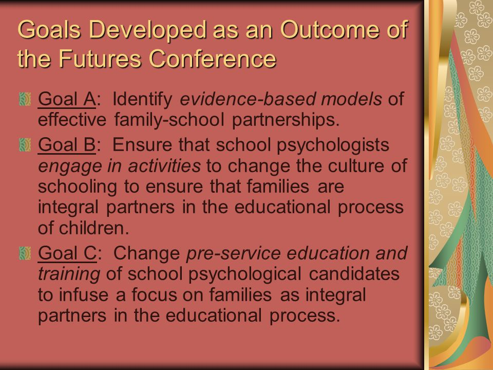 Goals Developed as an Outcome of the Futures Conference Goal A: Identify evidence-based models of effective family-school partnerships. Goal B: Ensure