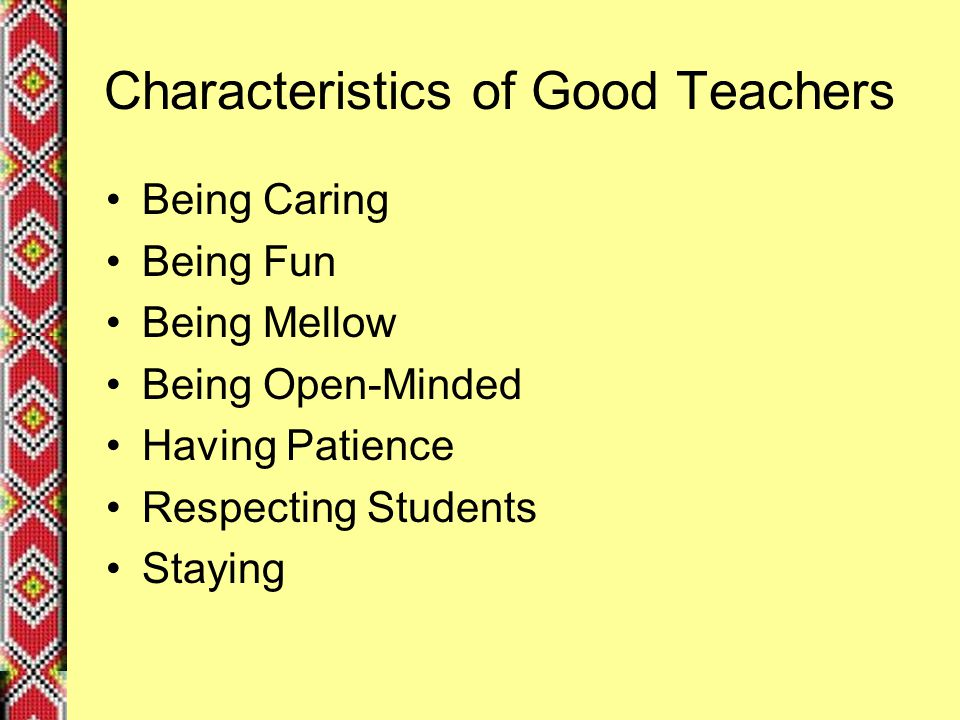 Characteristics of Good Teachers Being Caring Being Fun Being Mellow Being Open-Minded Having Patience Respecting Students Staying