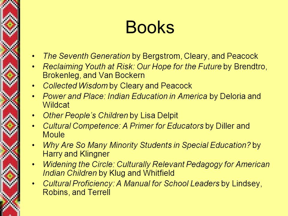 Books The Seventh Generation by Bergstrom, Cleary, and Peacock Reclaiming Youth at Risk: Our Hope for the Future by Brendtro, Brokenleg, and Van Bockern Collected Wisdom by Cleary and Peacock Power and Place: Indian Education in America by Deloria and Wildcat Other People's Children by Lisa Delpit Cultural Competence: A Primer for Educators by Diller and Moule Why Are So Many Minority Students in Special Education.