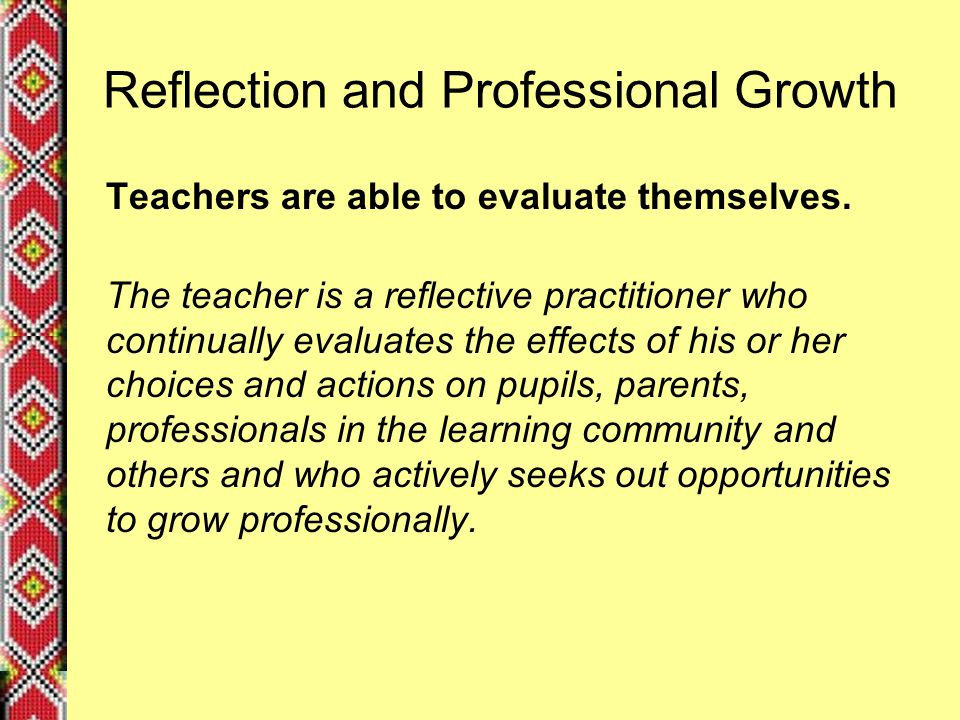 Reflection and Professional Growth Teachers are able to evaluate themselves.