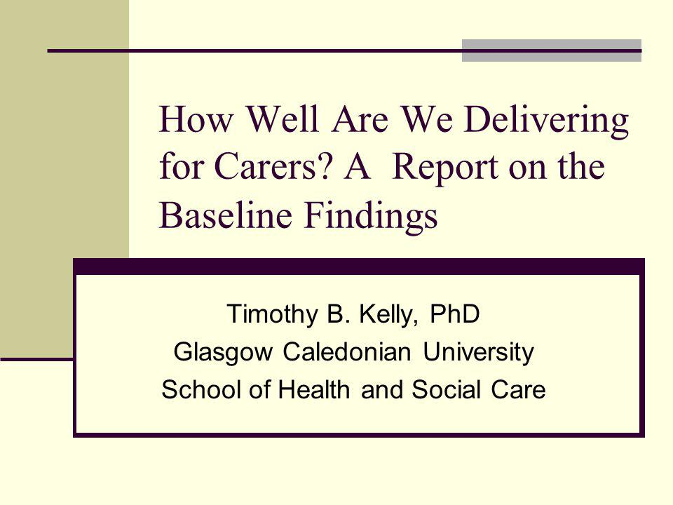 How Well Are We Delivering for Carers? A Report on the Baseline Findings Timothy B. Kelly, PhD Glasgow Caledonian University School of Health and Soci