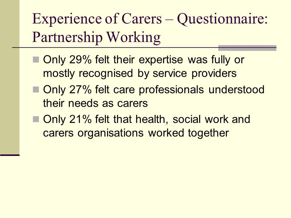 Experience of Carers – Questionnaire: Partnership Working Only 29% felt their expertise was fully or mostly recognised by service providers Only 27% f