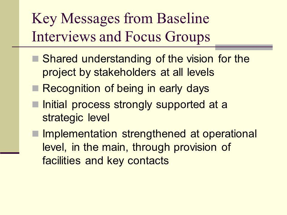 Key Messages from Baseline Interviews and Focus Groups Shared understanding of the vision for the project by stakeholders at all levels Recognition of