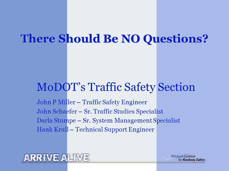 There Should Be NO Questions? MoDOT's Traffic Safety Section John P Miller – Traffic Safety Engineer John Schaefer – Sr. Traffic Studies Specialist Da