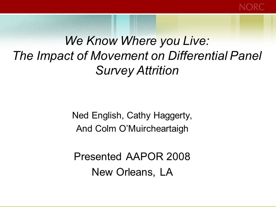 We Know Where you Live: The Impact of Movement on Differential Panel Survey Attrition Ned English, Cathy Haggerty, And Colm O'Muircheartaigh Presented AAPOR 2008 New Orleans, LA