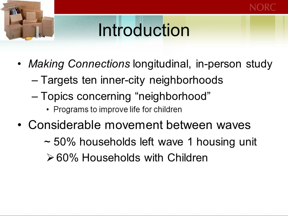 Introduction Making Connections longitudinal, in-person study –Targets ten inner-city neighborhoods –Topics concerning neighborhood Programs to improve life for children Considerable movement between waves ~ 50% households left wave 1 housing unit  60% Households with Children