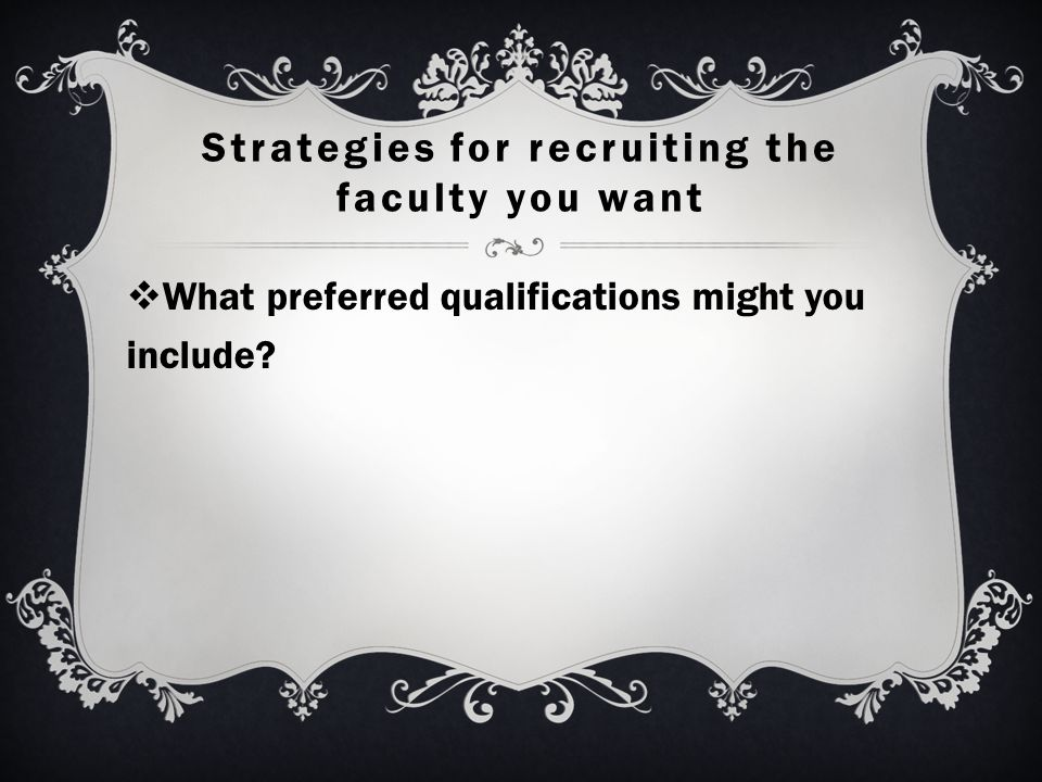 Strategies for recruiting the faculty you want  What preferred qualifications might you include