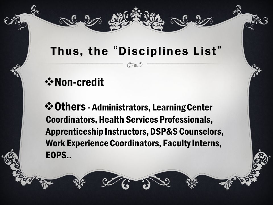Thus, the Disciplines List  Non-credit  Others - Administrators, Learning Center Coordinators, Health Services Professionals, Apprenticeship Instructors, DSP&S Counselors, Work Experience Coordinators, Faculty Interns, EOPS..