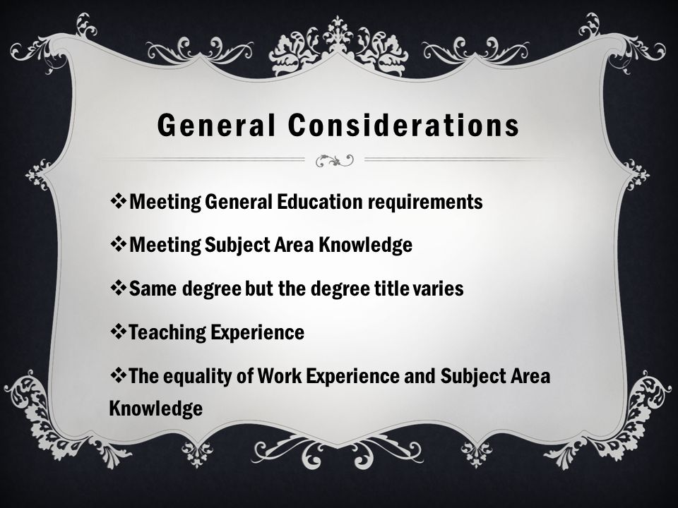 General Considerations  Meeting General Education requirements  Meeting Subject Area Knowledge  Same degree but the degree title varies  Teaching Experience  The equality of Work Experience and Subject Area Knowledge