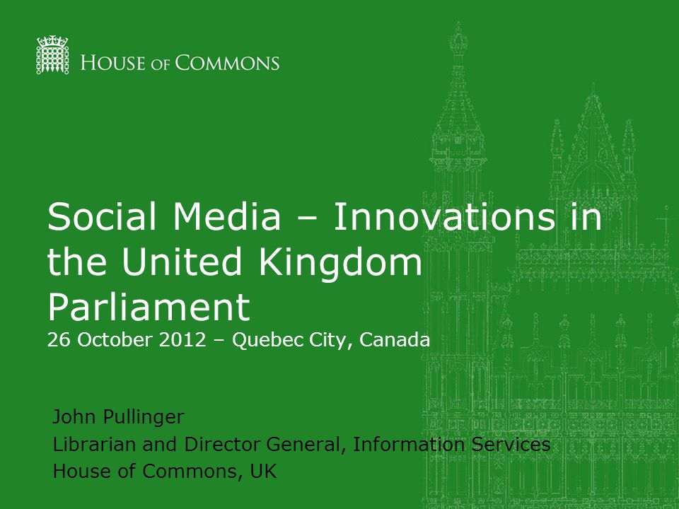Social Media – Innovations in the United Kingdom Parliament 26 October 2012 – Quebec City, Canada John Pullinger Librarian and Director General, Information Services House of Commons, UK