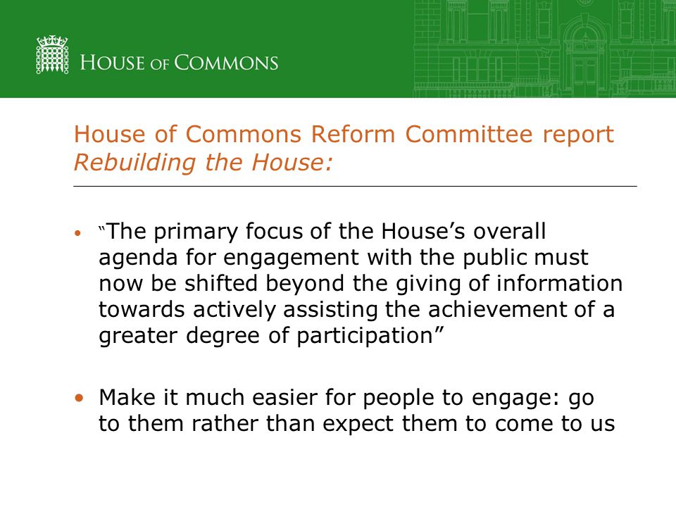 House of Commons Reform Committee report Rebuilding the House: The primary focus of the House's overall agenda for engagement with the public must now be shifted beyond the giving of information towards actively assisting the achievement of a greater degree of participation Make it much easier for people to engage: go to them rather than expect them to come to us