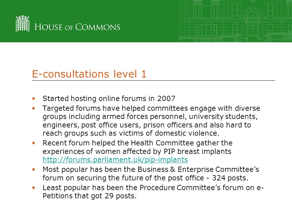 E-consultations level 1 Started hosting online forums in 2007 Targeted forums have helped committees engage with diverse groups including armed forces personnel, university students, engineers, post office users, prison officers and also hard to reach groups such as victims of domestic violence.