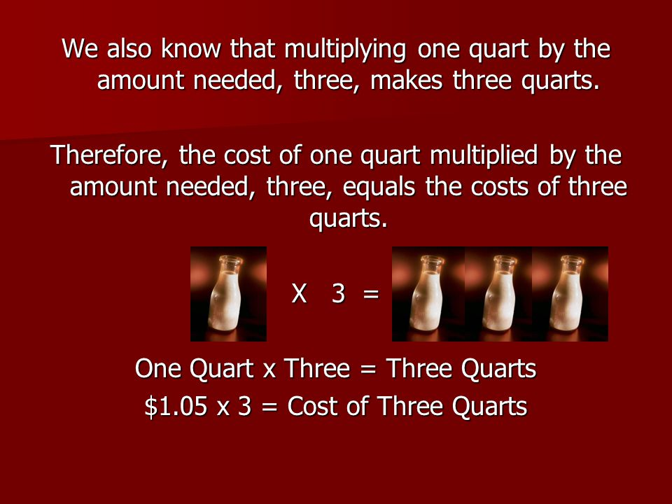 We also know that multiplying one quart by the amount needed, three, makes three quarts. Therefore, the cost of one quart multiplied by the amount nee