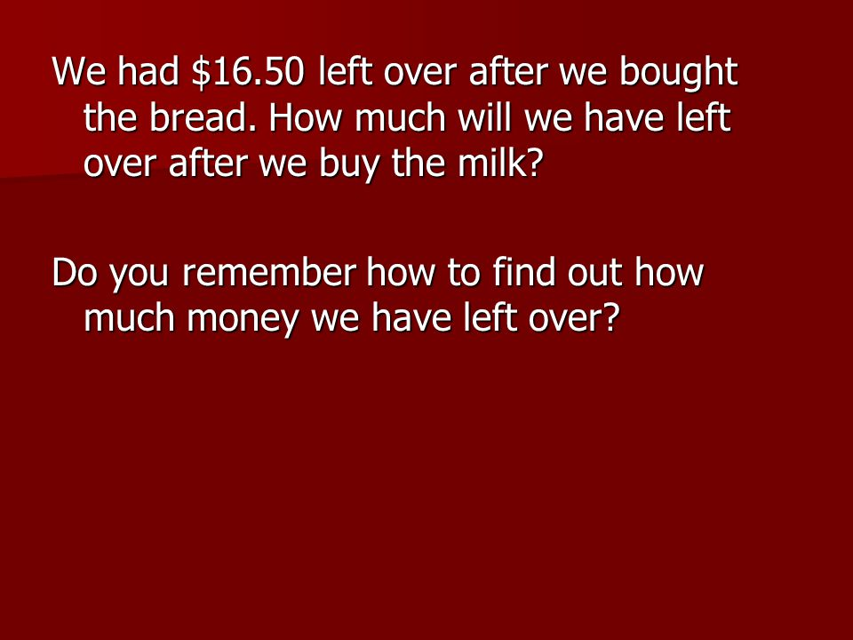 We had $16.50 left over after we bought the bread.