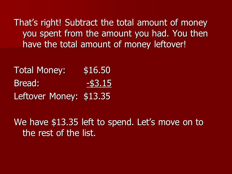 That's right! Subtract the total amount of money you spent from the amount you had. You then have the total amount of money leftover! Total Money:$16.