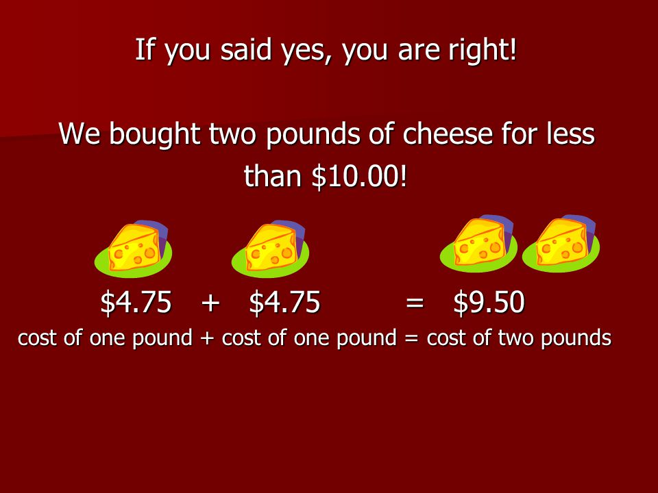 If you said yes, you are right! We bought two pounds of cheese for less than $10.00! $4.75 + $4.75 = $9.50 $4.75 + $4.75 = $9.50 cost of one pound + c