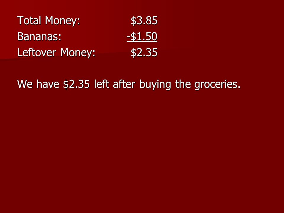 Total Money:$3.85 Bananas: -$1.50 Leftover Money:$2.35 We have $2.35 left after buying the groceries.