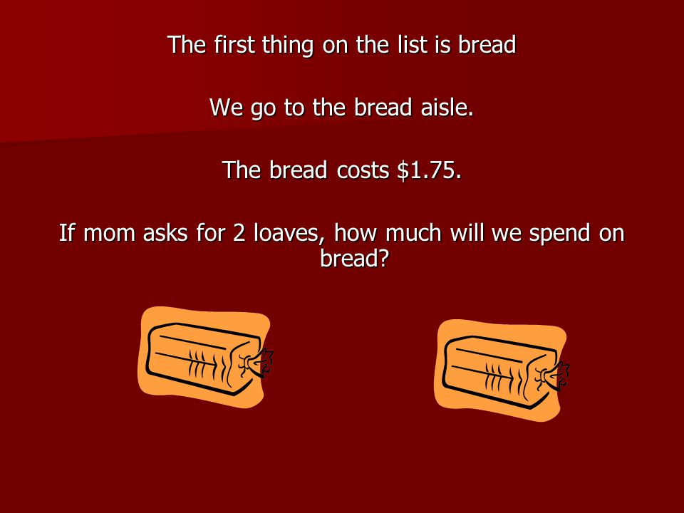 The first thing on the list is bread We go to the bread aisle. The bread costs $1.75. If mom asks for 2 loaves, how much will we spend on bread?