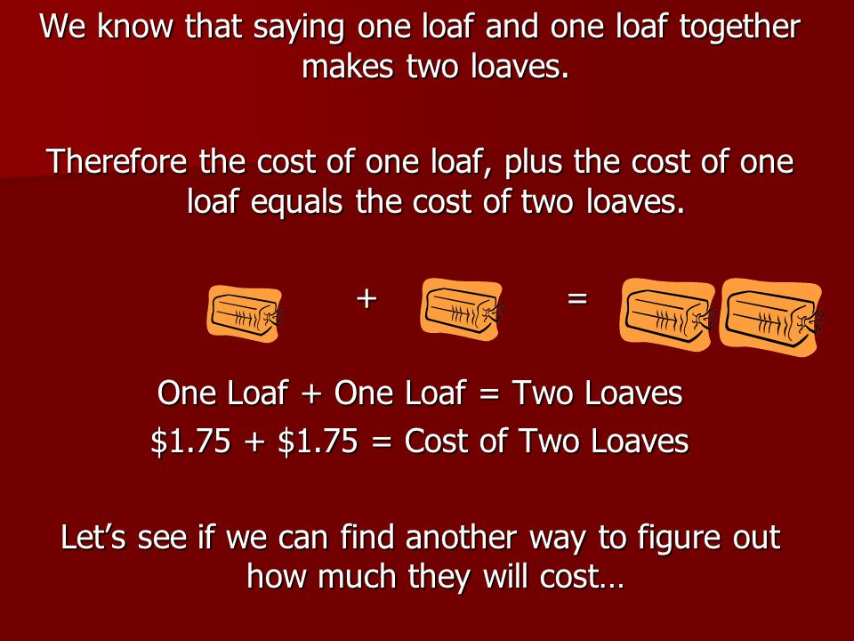 We know that saying one loaf and one loaf together makes two loaves. Therefore the cost of one loaf, plus the cost of one loaf equals the cost of two