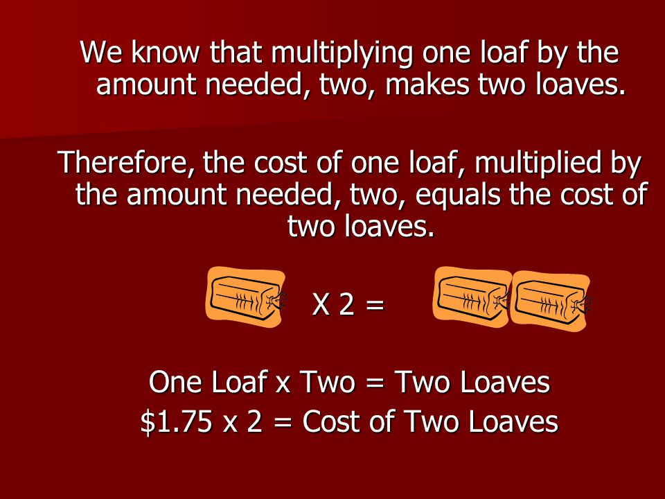 We know that multiplying one loaf by the amount needed, two, makes two loaves. Therefore, the cost of one loaf, multiplied by the amount needed, two,