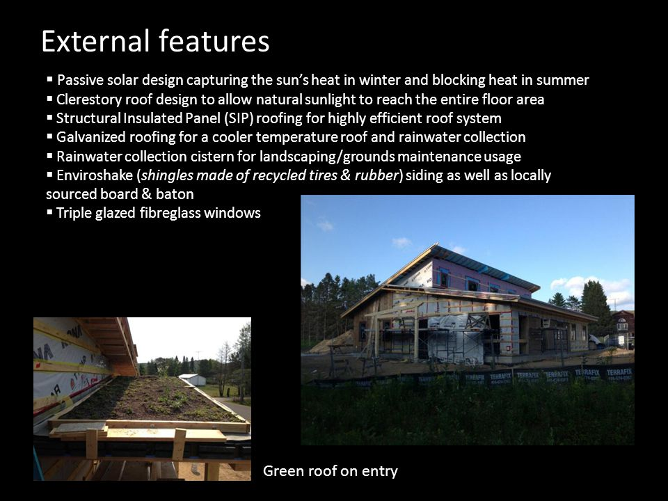 External features  Passive solar design capturing the sun's heat in winter and blocking heat in summer  Clerestory roof design to allow natural sunlight to reach the entire floor area  Structural Insulated Panel (SIP) roofing for highly efficient roof system  Galvanized roofing for a cooler temperature roof and rainwater collection  Rainwater collection cistern for landscaping/grounds maintenance usage  Enviroshake (shingles made of recycled tires & rubber) siding as well as locally sourced board & baton  Triple glazed fibreglass windows Green roof on entry