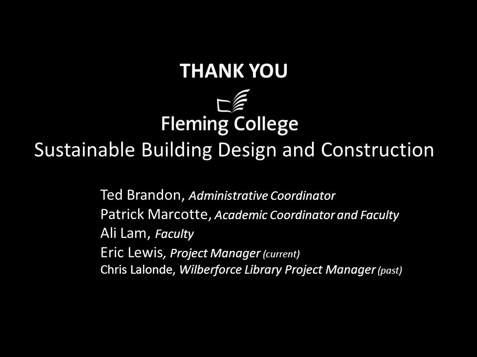 THANK YOU Sustainable Building Design and Construction Ted Brandon, Administrative Coordinator Patrick Marcotte, Academic Coordinator and Faculty Ali Lam, Faculty Eric Lewis, Project Manager (current) Chris Lalonde, Wilberforce Library Project Manager (past)