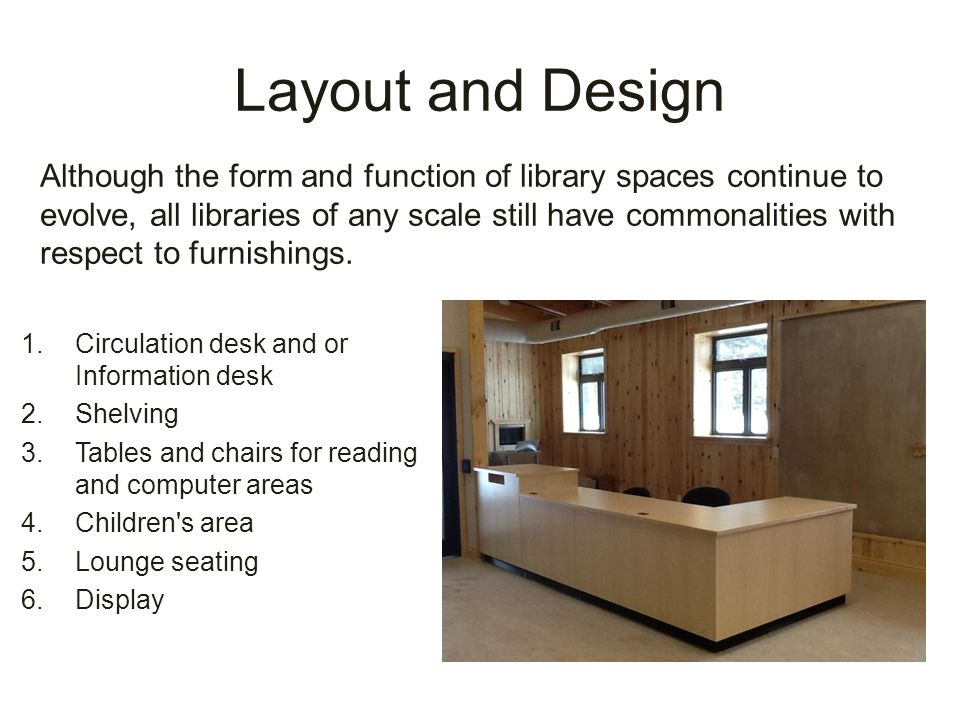 1.Circulation desk and or Information desk 2.Shelving 3.Tables and chairs for reading and computer areas 4.Children s area 5.Lounge seating 6.Display Although the form and function of library spaces continue to evolve, all libraries of any scale still have commonalities with respect to furnishings.