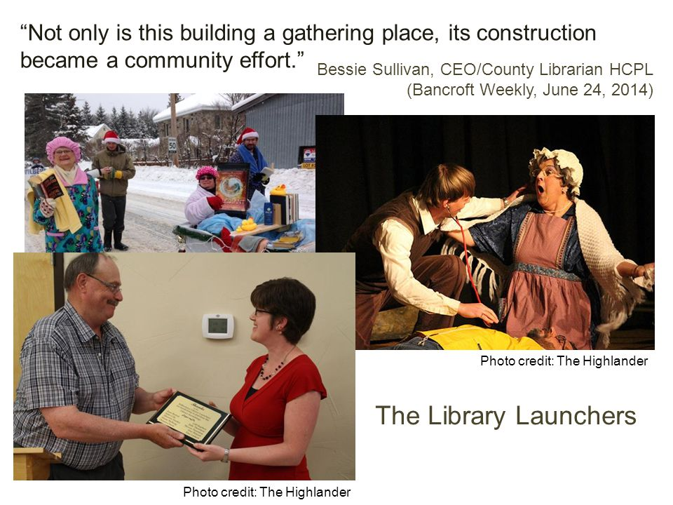Not only is this building a gathering place, its construction became a community effort. Bessie Sullivan, CEO/County Librarian HCPL (Bancroft Weekly, June 24, 2014) The Library Launchers Photo credit: The Highlander