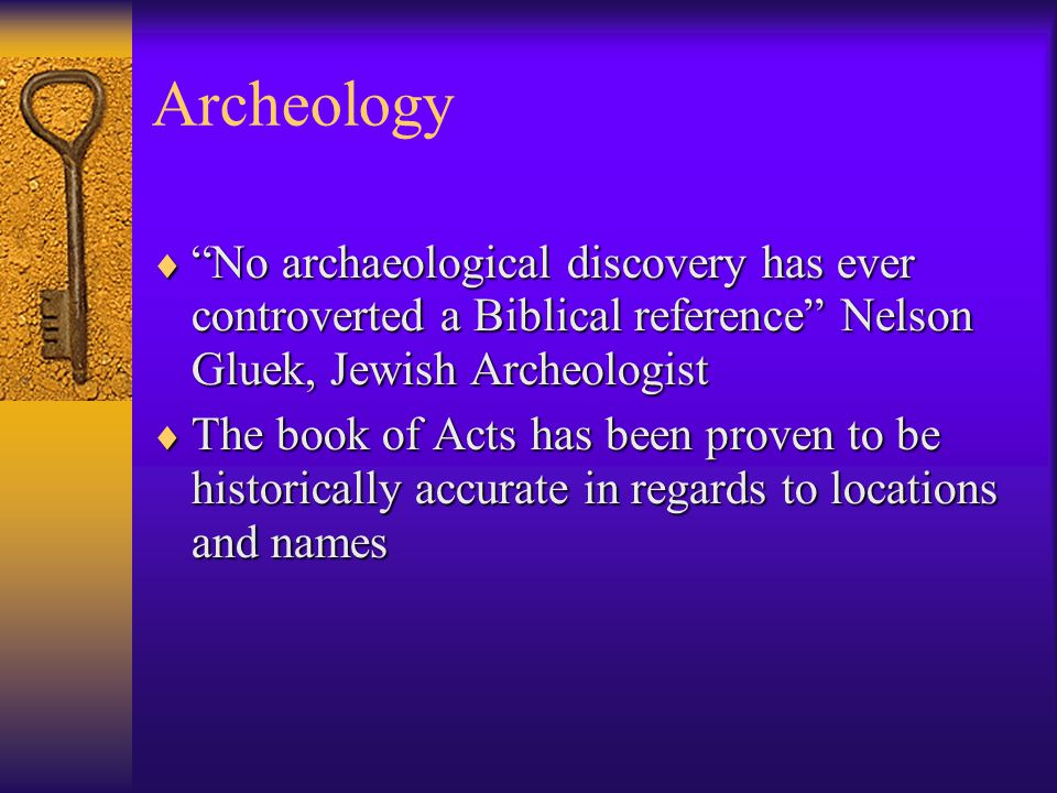 Archeology  No archaeological discovery has ever controverted a Biblical reference Nelson Gluek, Jewish Archeologist  The book of Acts has been proven to be historically accurate in regards to locations and names
