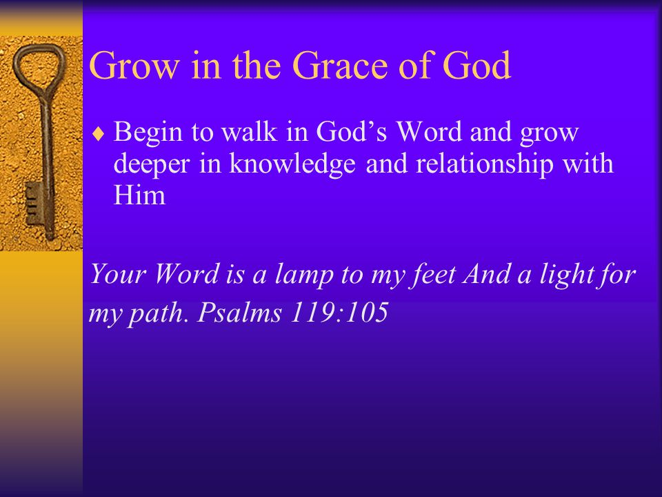 Grow in the Grace of God  Begin to walk in God's Word and grow deeper in knowledge and relationship with Him Your Word is a lamp to my feet And a light for my path.