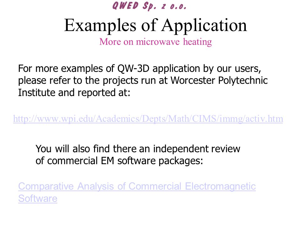 Examples of Application More on microwave heating http://www.wpi.edu/Academics/Depts/Math/CIMS/immg/activ.htm For more examples of QW-3D application by our users, please refer to the projects run at Worcester Polytechnic Institute and reported at: Comparative Analysis of Commercial Electromagnetic Software You will also find there an independent review of commercial EM software packages: