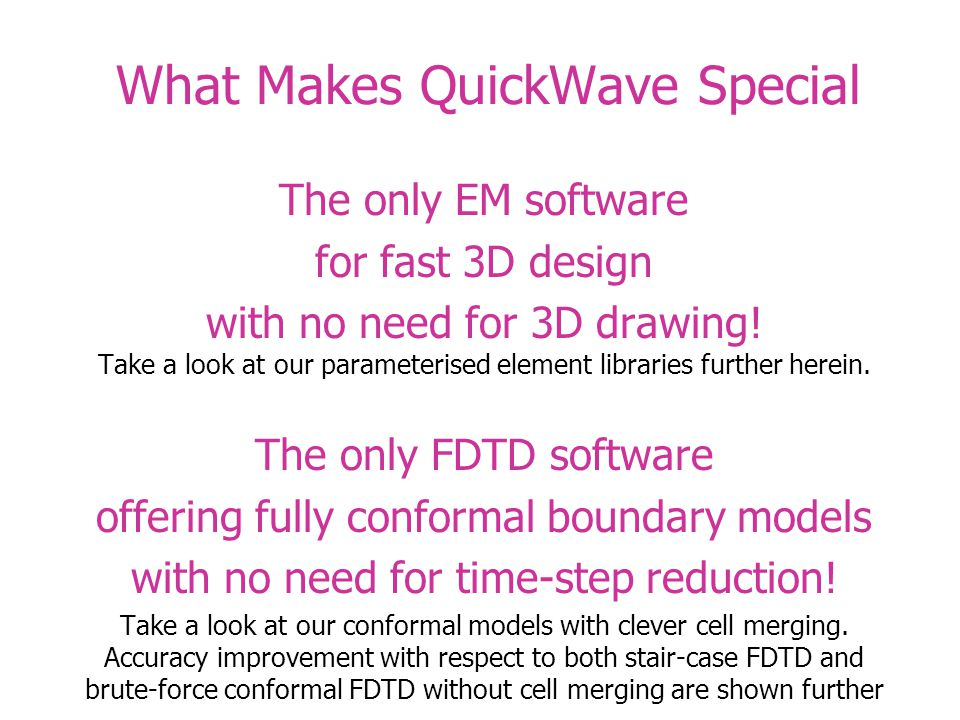 What Makes QuickWave Special The only EM software for fast 3D design with no need for 3D drawing.