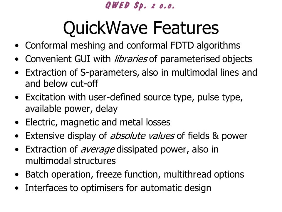 QuickWave Features Conformal meshing and conformal FDTD algorithms Convenient GUI with libraries of parameterised objects Extraction of S-parameters,