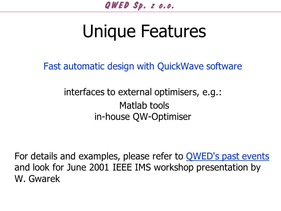 Fast automatic design with QuickWave software interfaces to external optimisers, e.g.: Matlab tools in-house QW-Optimiser For details and examples, please refer to QWED s past events and look for June 2001 IEEE IMS workshop presentation by W.