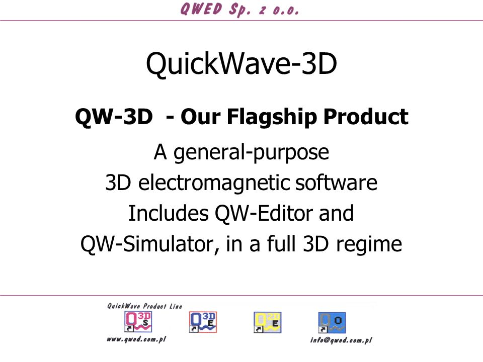 QuickWave-3D QW-3D - Our Flagship Product A general-purpose 3D electromagnetic software Includes QW-Editor and QW-Simulator, in a full 3D regime